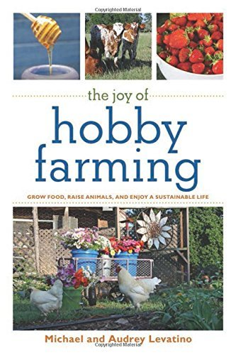 Michael Levatino The Joy Of Hobby Farming Grow Food Raise Animals And Enjoy A Sustainable