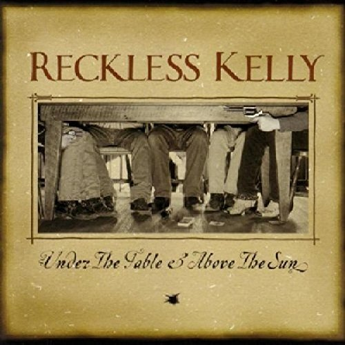 Reckless Kelly Under The Table & Above The Su