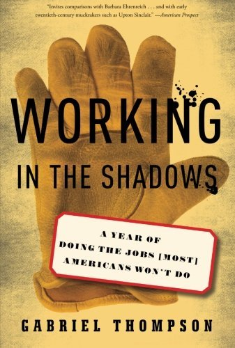 Gabriel Thompson Working In The Shadows A Year Of Doing The Jobs (most) Americans Won't D