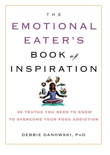 Debbie Ph. D. Danowski The Emotional Eater's Book Of Inspiration 90 Truths You Need To Know To Overcome Your Food