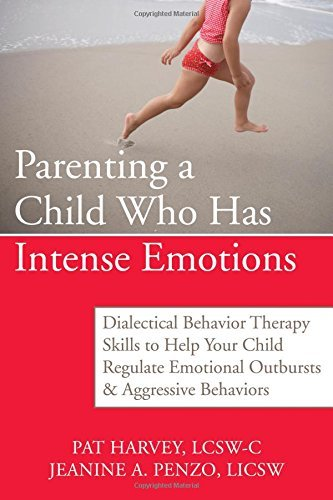 Pat Harvey Parenting A Child Who Has Intense Emotions Dialectical Behavior Therapy Skills To Help Your