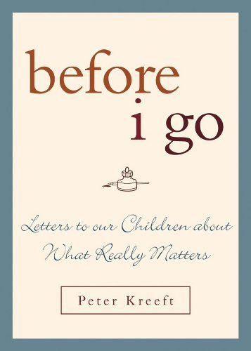 Peter Kreeft Before I Go Letters To Our Children About What Really Matters