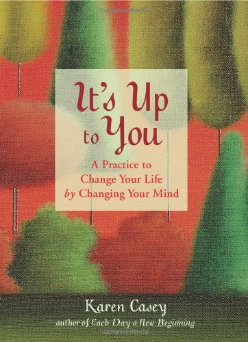 Karen Casey It's Up To You A Practice To Change Your Life By Changing Your M