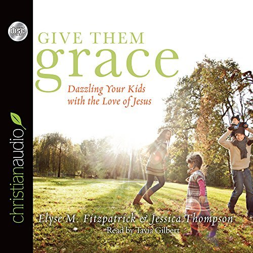 Elyse M. Fitzpatrick Give Them Grace Dazzling Your Kids With The Love Of Jesus