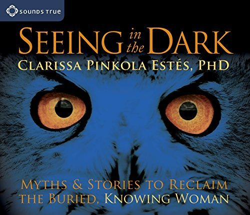 Clarissa Pinkola Estes Seeing In The Dark Myths & Stories To Reclaim The Buried Knowing Wo