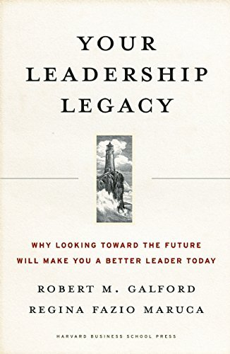 Robert M. Galford Your Leadership Legacy Why Looking Toward The Future Will Make You A Bet