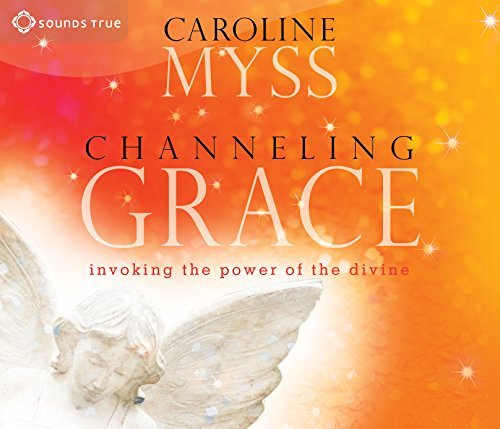 Caroline Myss Channeling Grace Invoking The Power Of The Divine