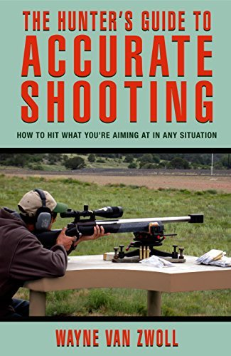 Wayne Van Zwoll Hunter's Guide To Accurate Shooting How To Hit What You're Aiming At In Any Situation