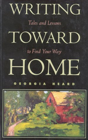 Georgia Heard Writing Toward Home Tales And Lessons To Find Your Way