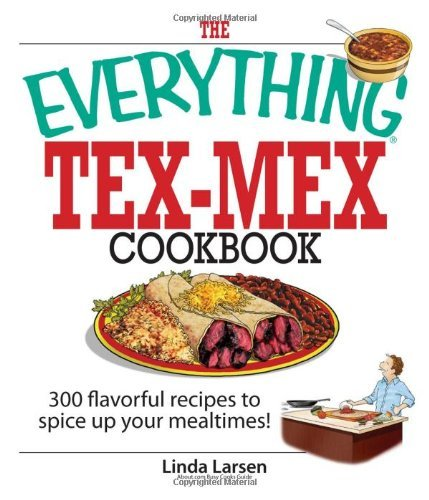 Linda Larsen The Everything Tex Mex Cookbook 300 Flavorful Recipes To Spice Up Your Mealtimes!