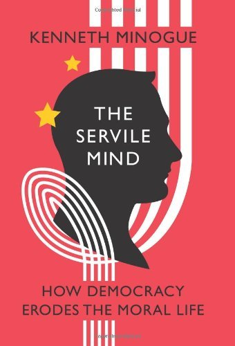 Kenneth Minogue The Servile Mind How Democracy Erodes The Moral Life