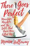 Monica Holloway There Goes Perfect Marriage Mayhem And The Split That Damn Near Ki
