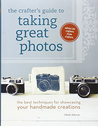 Heidi Adnum The Crafter's Guide To Taking Great Photos The Best Techniques For Showcasing Your Handmade