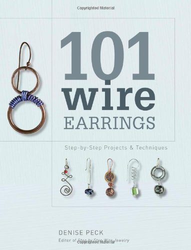 Denise Peck 101 Wire Earrings Step By Step Projects & Techniques