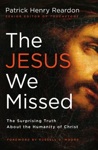 Patrick Henry Reardon The Jesus We Missed The Surprising Truth About The Humanity Of Christ