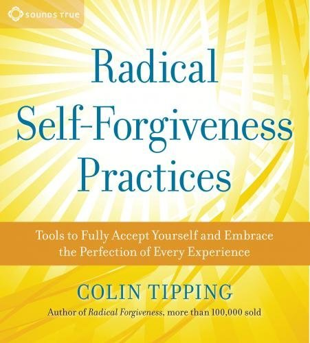 Colin Tipping Radical Self Forgiveness Practices Tools For Achieving True Self Acceptance