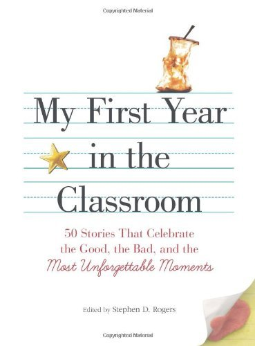 Stephen D. Rogers My First Year In The Classroom 50 Stories That Celebrate The Good The Bad And