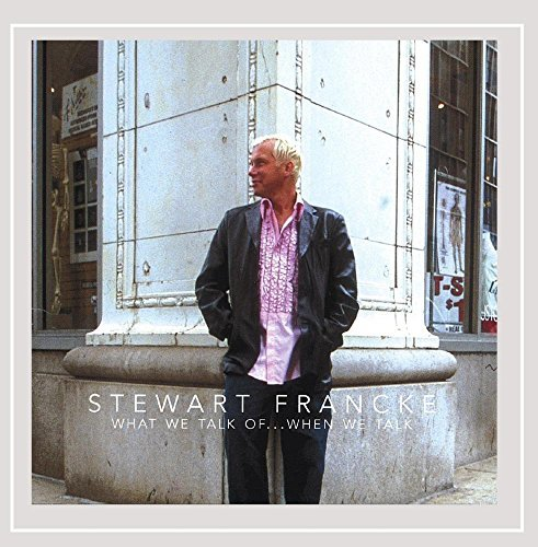 Stewart Francke What We Talk Of...When We Talk
