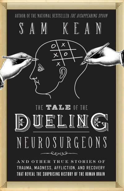sam-kean-the-tale-of-the-dueling-neurosurgeons-the-history-of-the-human-brain-as-revealed-by-tru