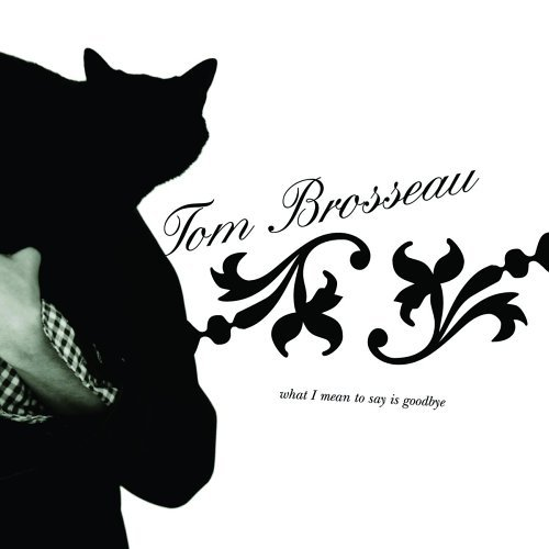 Tom Brosseau What I Mean To Say Is Goodby