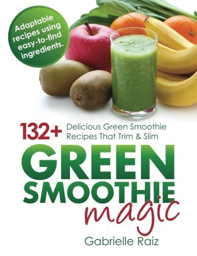 Gabrielle Raiz Green Smoothie Magic 132+ Delicious Green Smooth