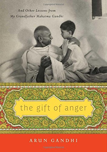 Arun Gandhi The Gift Of Anger And Other Lessons From My Grandfather Mahatma Gan