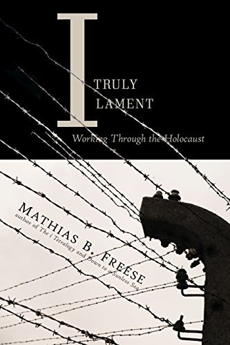 Mathias B. Freese I Truly Lament Working Through The Holocaust