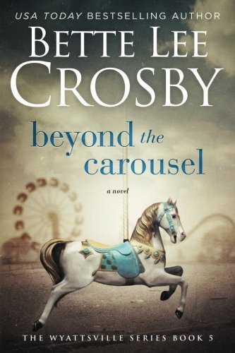 Bette Lee Crosby Beyond The Carousel Family Saga (a Wyattsville Novel Book 5)