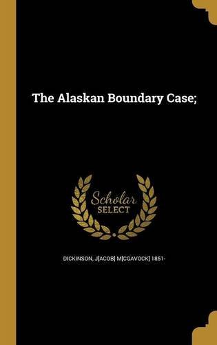 J[acob] M[cgavock] 1851 Dickinson The Alaskan Boundary Case;