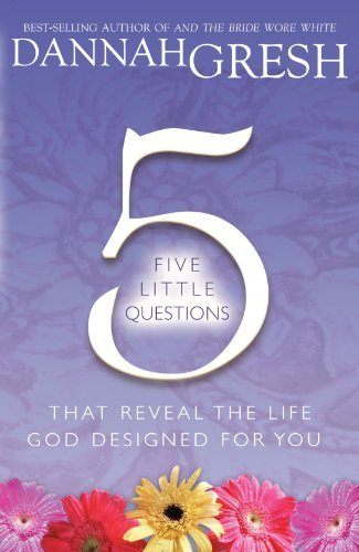 Dannah Gresh Five Little Questions That Reveal The Life God Designed For You