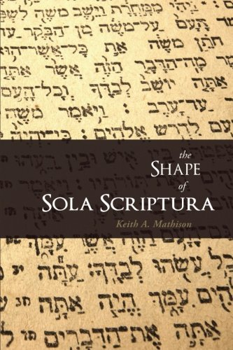 Keith A. Mathison The Shape Of Sola Scriptura
