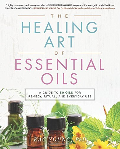 Kac Young The Healing Art Of Essential Oils A Guide To 50 Oils For Remedy Ritual And Everyd