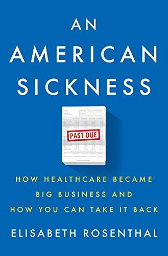elisabeth-rosenthal-an-american-sickness-how-healthcare-became-big-business-and-how-you-ca