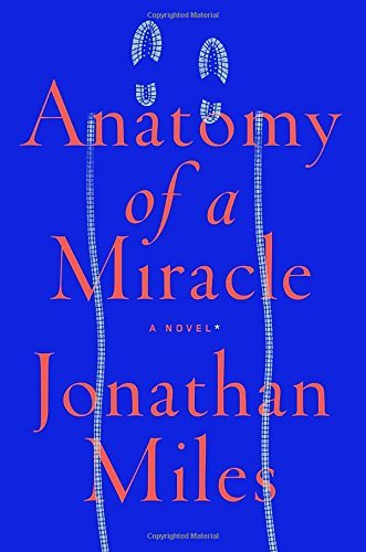 Jonathan Miles Anatomy Of A Miracle A Novel