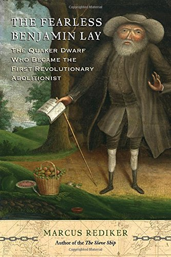 Marcus Rediker The Fearless Benjamin Lay The Quaker Dwarf Who Became The First Revolutiona
