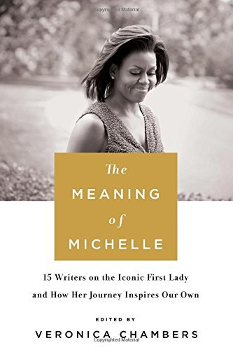 Veronica Chambers The Meaning Of Michelle 16 Writers On The Iconic First Lady And How Her Journey Inspires Our Own