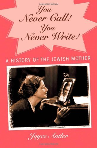 Joyce Antler You Never Call! You Never Write! A History Of The Jewish Mother