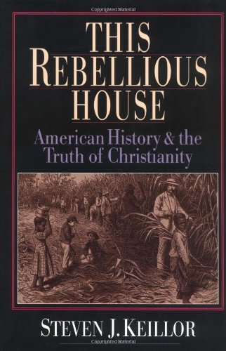 Steven J. Keillor This Rebellious House American History And The Truth Of Christianity