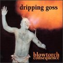 dripping-goss-blowtorch-consequence