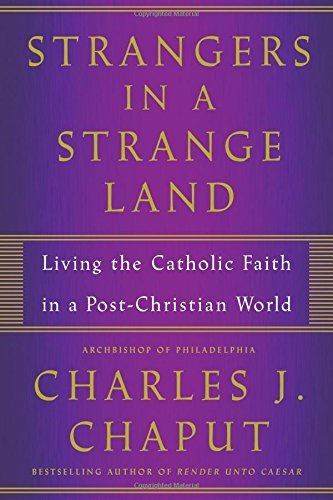 Charles J. Chaput Strangers In A Strange Land Living The Catholic Faith In A Post Christian Wor