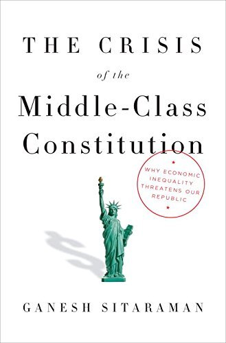 Ganesh Sitaraman The Crisis Of The Middle Class Constitution Why Economic Inequality Threatens Our Republic