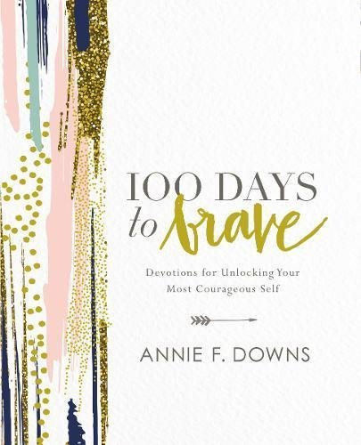 Annie F. Downs 100 Days To Brave Devotions For Unlocking Your Most Courageous Self
