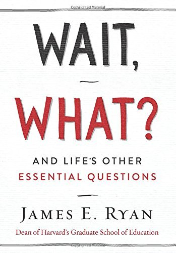 James E. Ryan Wait What? And Life's Other Essential Questions