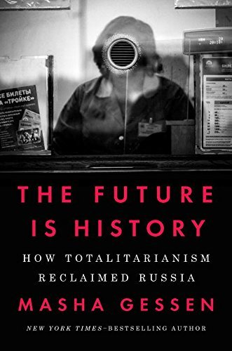 Masha Gessen The Future Is History How Totalitarianism Reclaimed Russia