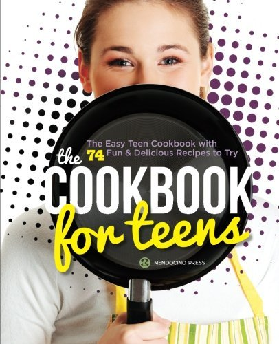 Mendocino Press Cookbook For Teens The Easy Teen Cookbook With 74 Fun & Delicious Re