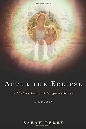 Sarah Perry After The Eclipse A Mother's Murder A Daughter's Search