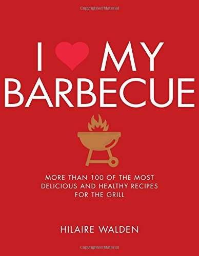 Hilaire Walden I Love My Barbecue More Than 100 Of The Most Delicious And Healthy R
