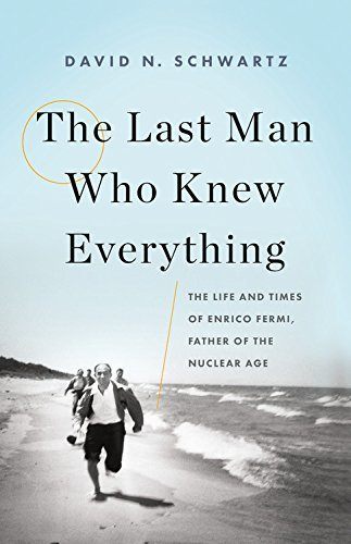 David N. Schwartz The Last Man Who Knew Everything The Life And Times Of Enrico Fermi Father Of The