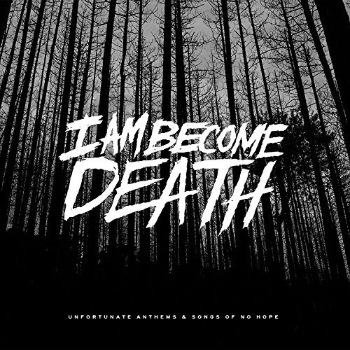 I Am Become Death Unfortunate Anthems & Songs Of No Hope