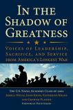 The U. S. Naval Academy Class Of 2002 In The Shadow Of Greatness Voices Of Leadership Sacrifice And Service From